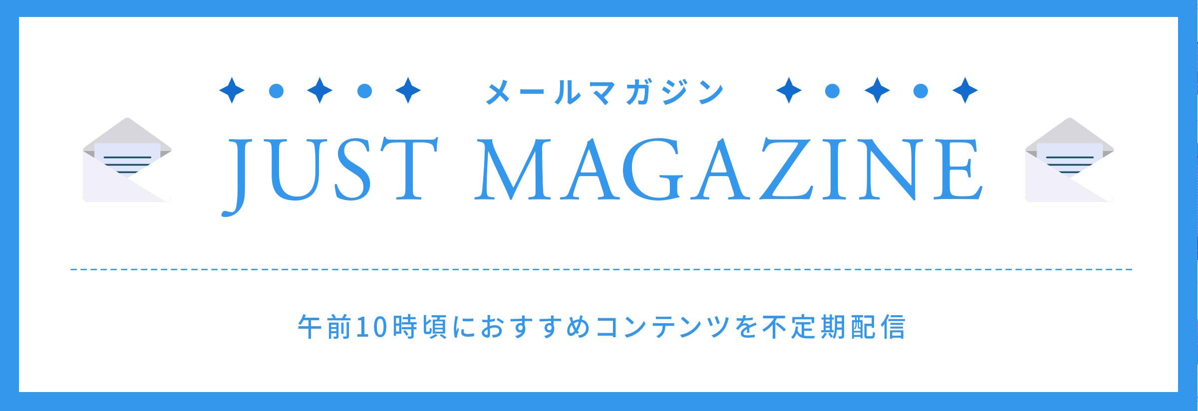 メールマガジン JUST MAGAZINE 午前10時頃におすすめコンテンツを不定期配信